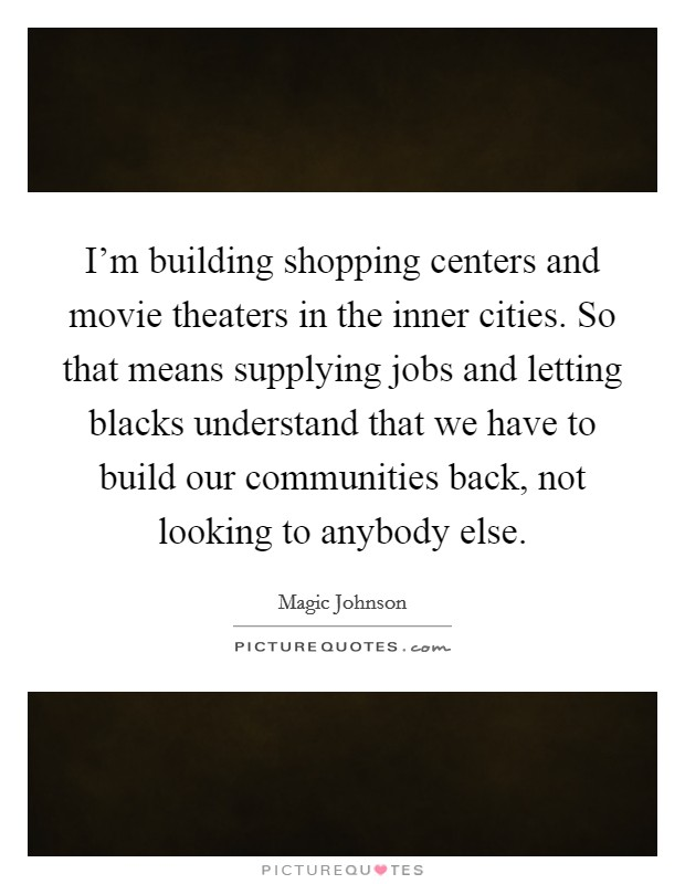 I'm building shopping centers and movie theaters in the inner cities. So that means supplying jobs and letting blacks understand that we have to build our communities back, not looking to anybody else Picture Quote #1