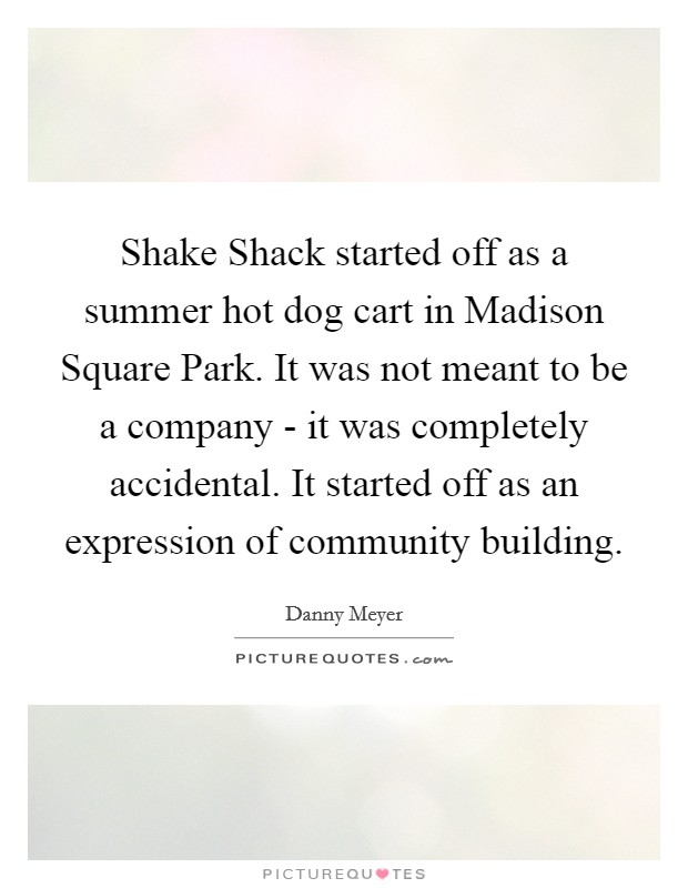 Shake Shack started off as a summer hot dog cart in Madison Square Park. It was not meant to be a company - it was completely accidental. It started off as an expression of community building Picture Quote #1