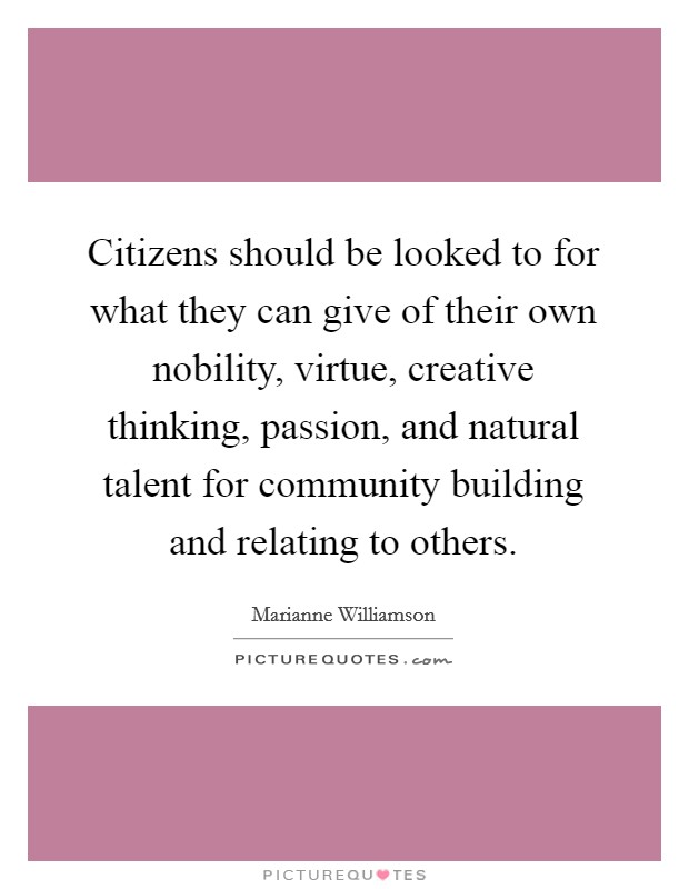 Citizens should be looked to for what they can give of their own nobility, virtue, creative thinking, passion, and natural talent for community building and relating to others Picture Quote #1