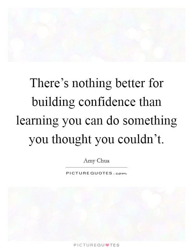 There's nothing better for building confidence than learning you can do something you thought you couldn't Picture Quote #1