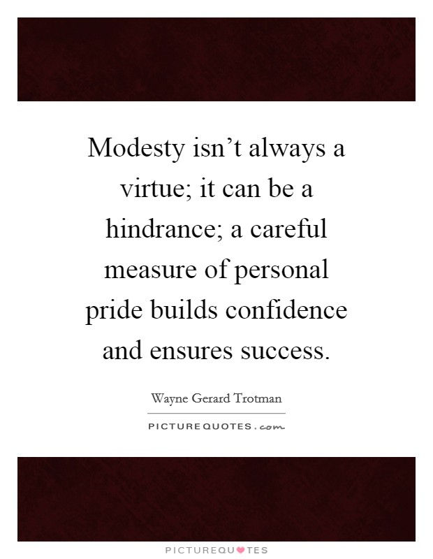 Modesty isn't always a virtue; it can be a hindrance; a careful measure of personal pride builds confidence and ensures success. Picture Quote #1