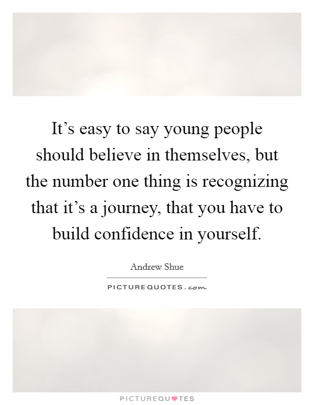 It's easy to say young people should believe in themselves, but the number one thing is recognizing that it's a journey, that you have to build confidence in yourself Picture Quote #1