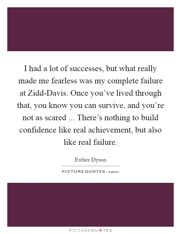I had a lot of successes, but what really made me fearless was my complete failure at Zidd-Davis. Once you've lived through that, you know you can survive, and you're not as scared ... There's nothing to build confidence like real achievement, but also like real failure Picture Quote #1