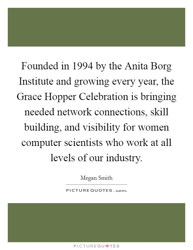 Founded in 1994 by the Anita Borg Institute and growing every year, the Grace Hopper Celebration is bringing needed network connections, skill building, and visibility for women computer scientists who work at all levels of our industry Picture Quote #1
