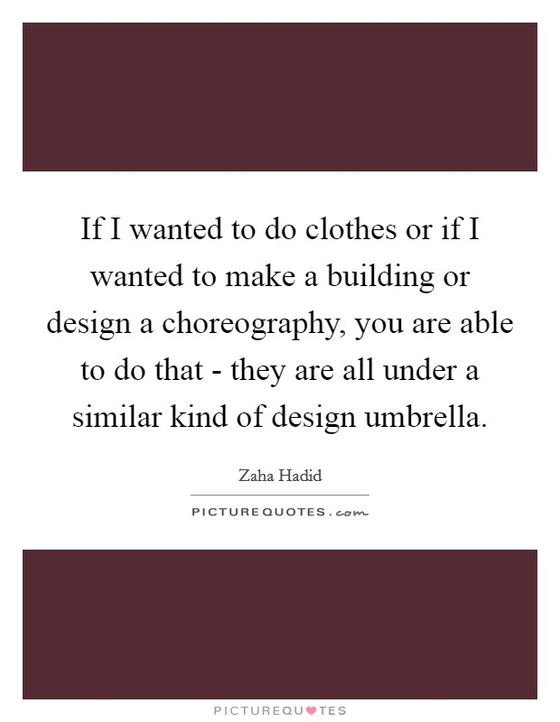 If I wanted to do clothes or if I wanted to make a building or design a choreography, you are able to do that - they are all under a similar kind of design umbrella Picture Quote #1