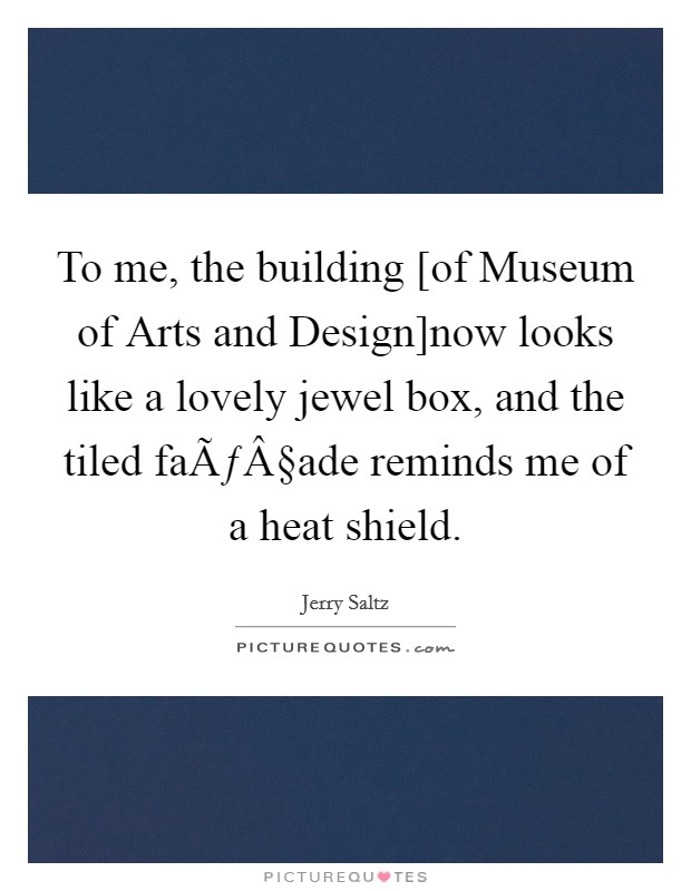 To me, the building [of Museum of Arts and Design]now looks like a lovely jewel box, and the tiled façade reminds me of a heat shield Picture Quote #1