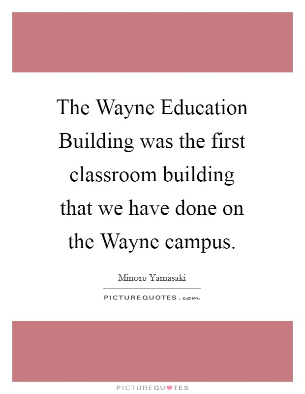 The Wayne Education Building was the first classroom building that we have done on the Wayne campus Picture Quote #1