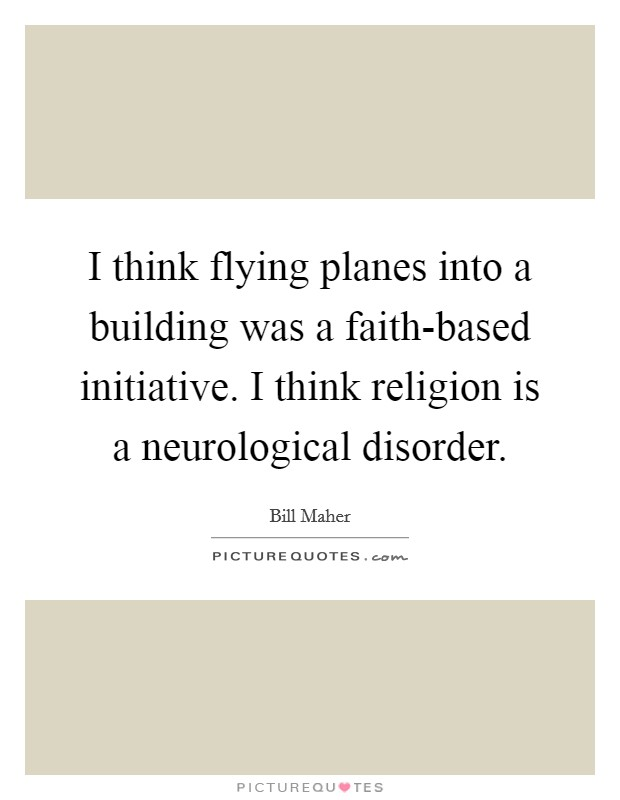 I think flying planes into a building was a faith-based initiative. I think religion is a neurological disorder Picture Quote #1