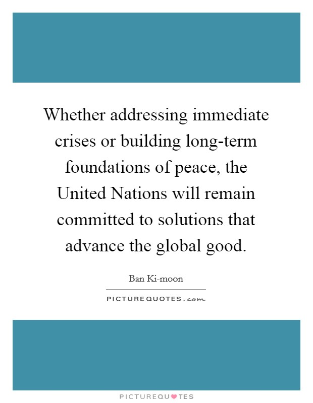 Whether addressing immediate crises or building long-term foundations of peace, the United Nations will remain committed to solutions that advance the global good Picture Quote #1