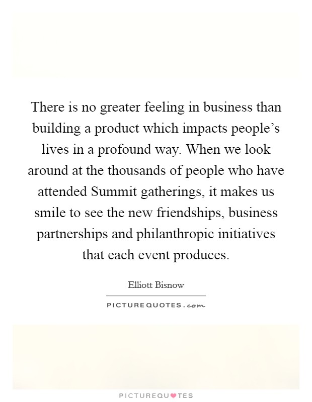 There is no greater feeling in business than building a product which impacts people's lives in a profound way. When we look around at the thousands of people who have attended Summit gatherings, it makes us smile to see the new friendships, business partnerships and philanthropic initiatives that each event produces Picture Quote #1