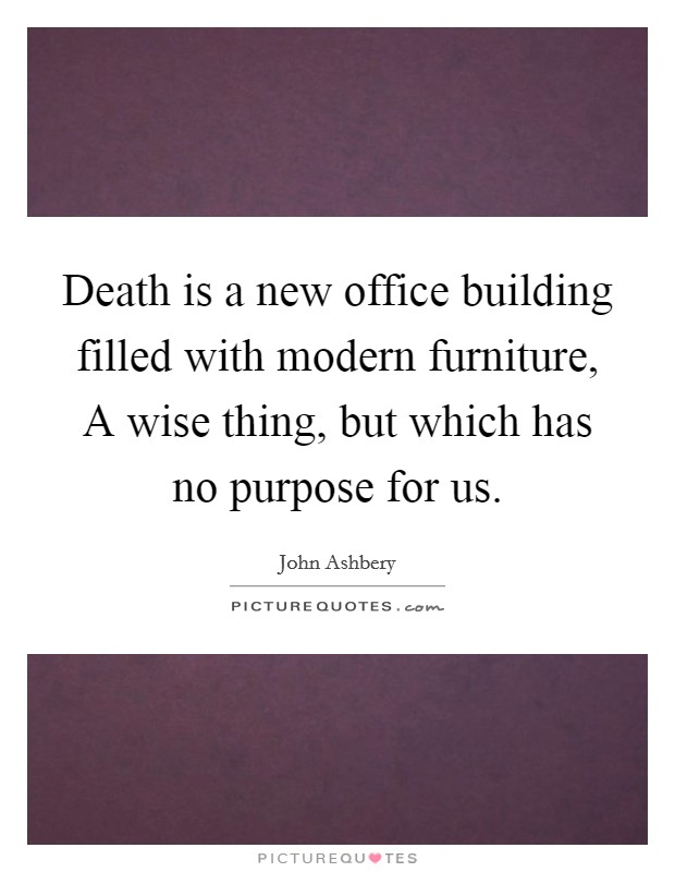 Death is a new office building filled with modern furniture, A wise thing, but which has no purpose for us Picture Quote #1