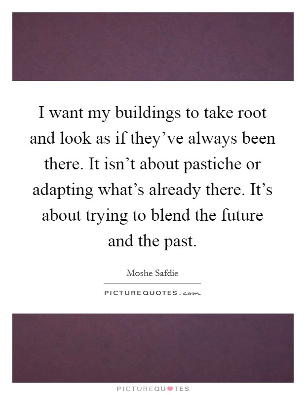 I want my buildings to take root and look as if they've always been there. It isn't about pastiche or adapting what's already there. It's about trying to blend the future and the past Picture Quote #1