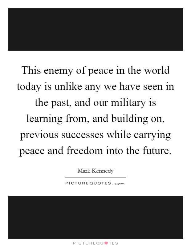This enemy of peace in the world today is unlike any we have seen in the past, and our military is learning from, and building on, previous successes while carrying peace and freedom into the future. Picture Quote #1
