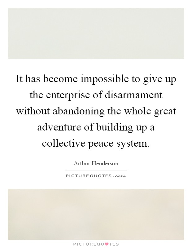 It has become impossible to give up the enterprise of disarmament without abandoning the whole great adventure of building up a collective peace system Picture Quote #1