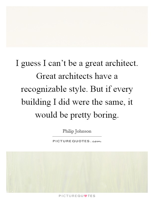 I guess I can't be a great architect. Great architects have a recognizable style. But if every building I did were the same, it would be pretty boring Picture Quote #1