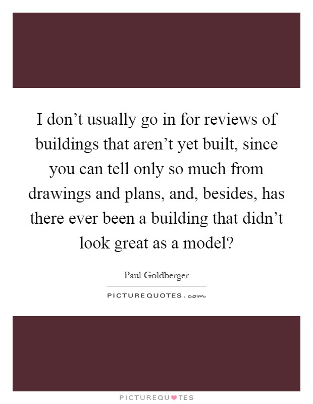 I don't usually go in for reviews of buildings that aren't yet built, since you can tell only so much from drawings and plans, and, besides, has there ever been a building that didn't look great as a model? Picture Quote #1