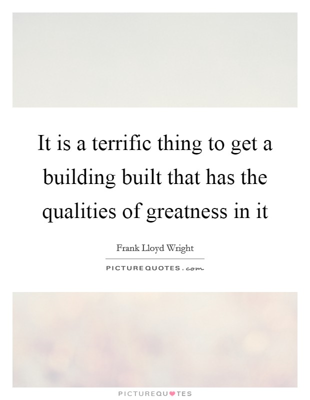 It is a terrific thing to get a building built that has the qualities of greatness in it Picture Quote #1