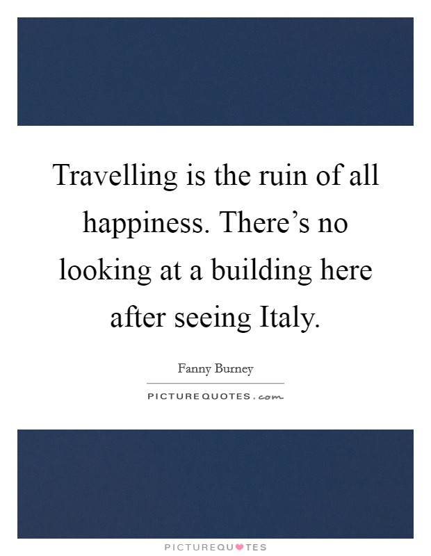 Travelling is the ruin of all happiness. There's no looking at a building here after seeing Italy Picture Quote #1