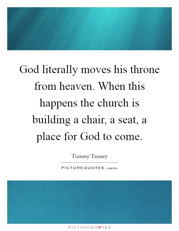 God literally moves his throne from heaven. When this happens the church is building a chair, a seat, a place for God to come Picture Quote #1