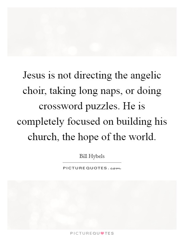 Jesus is not directing the angelic choir, taking long naps, or doing crossword puzzles. He is completely focused on building his church, the hope of the world Picture Quote #1