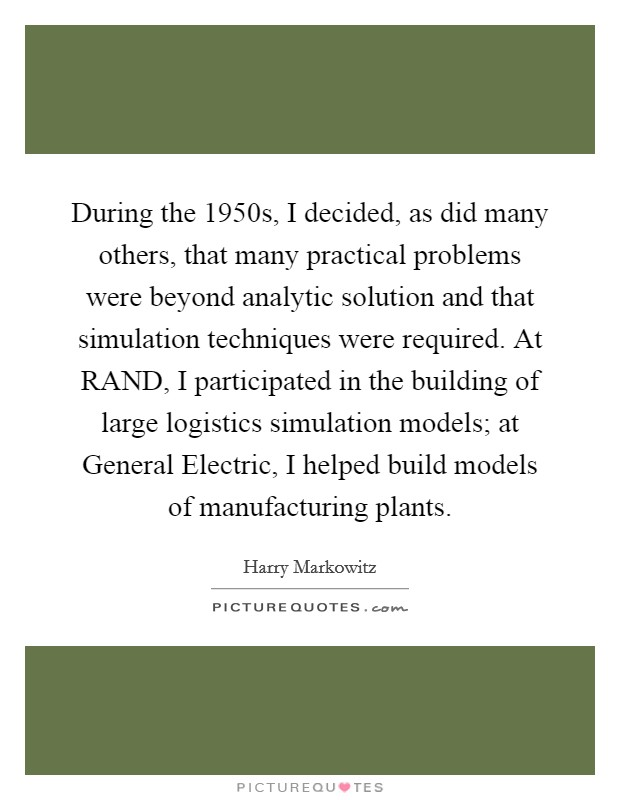During the 1950s, I decided, as did many others, that many practical problems were beyond analytic solution and that simulation techniques were required. At RAND, I participated in the building of large logistics simulation models; at General Electric, I helped build models of manufacturing plants Picture Quote #1