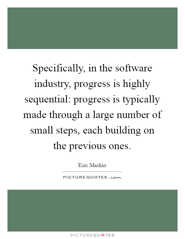 Specifically, in the software industry, progress is highly sequential: progress is typically made through a large number of small steps, each building on the previous ones. Picture Quote #1