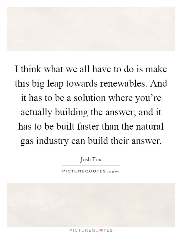 I think what we all have to do is make this big leap towards renewables. And it has to be a solution where you're actually building the answer; and it has to be built faster than the natural gas industry can build their answer. Picture Quote #1
