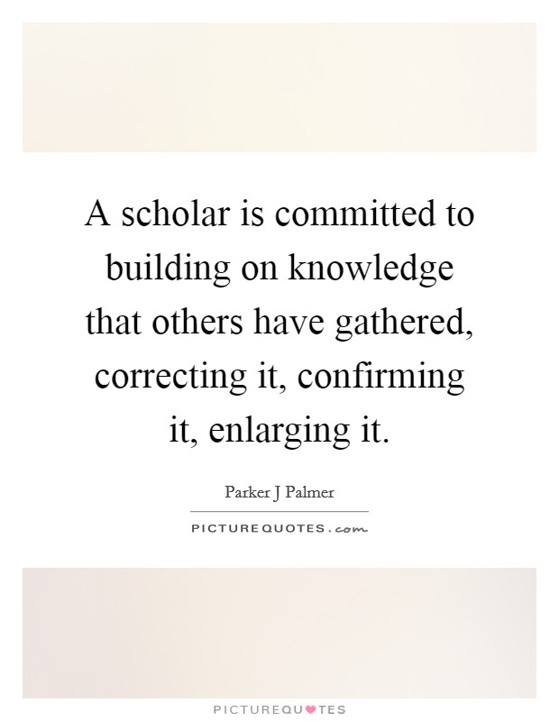 A scholar is committed to building on knowledge that others have gathered, correcting it, confirming it, enlarging it Picture Quote #1