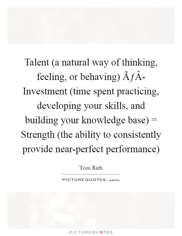Talent (a natural way of thinking, feeling, or behaving) ÃÂ- Investment (time spent practicing, developing your skills, and building your knowledge base) = Strength (the ability to consistently provide near-perfect performance) Picture Quote #1