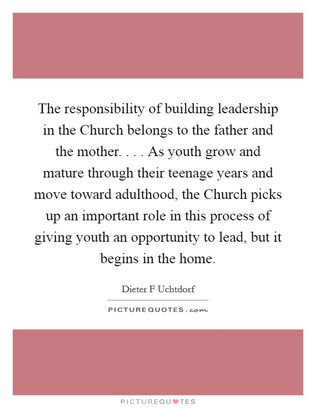 The responsibility of building leadership in the Church belongs to the father and the mother. . . . As youth grow and mature through their teenage years and move toward adulthood, the Church picks up an important role in this process of giving youth an opportunity to lead, but it begins in the home Picture Quote #1