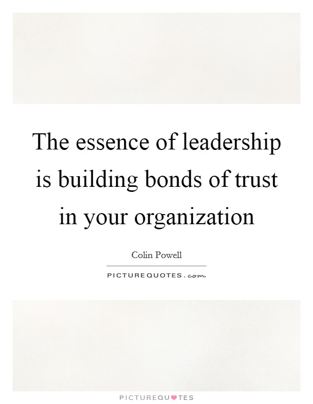 The essence of leadership is building bonds of trust in your organization Picture Quote #1