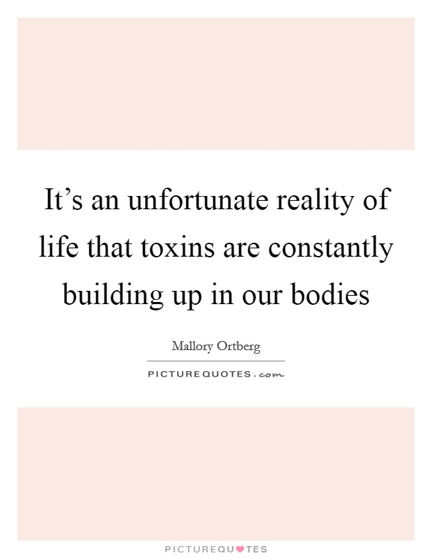 It's an unfortunate reality of life that toxins are constantly building up in our bodies Picture Quote #1
