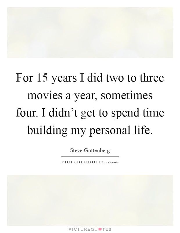 For 15 years I did two to three movies a year, sometimes four. I didn't get to spend time building my personal life Picture Quote #1