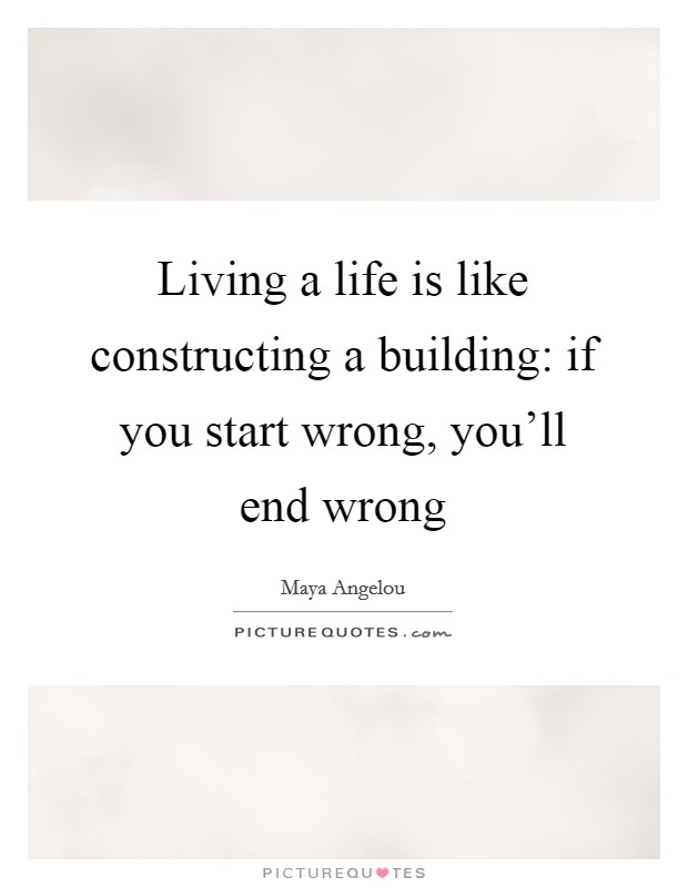 Living a life is like constructing a building: if you start wrong, you'll end wrong Picture Quote #1