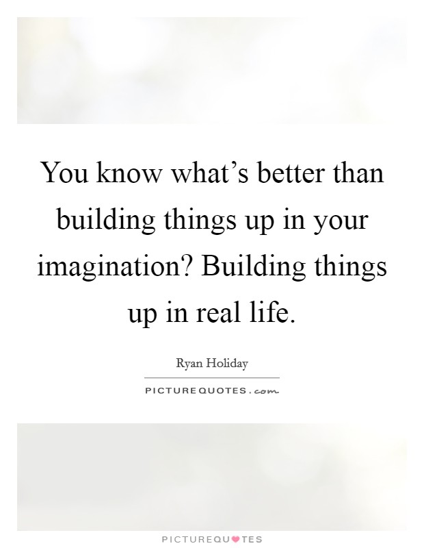 You know what's better than building things up in your imagination? Building things up in real life Picture Quote #1