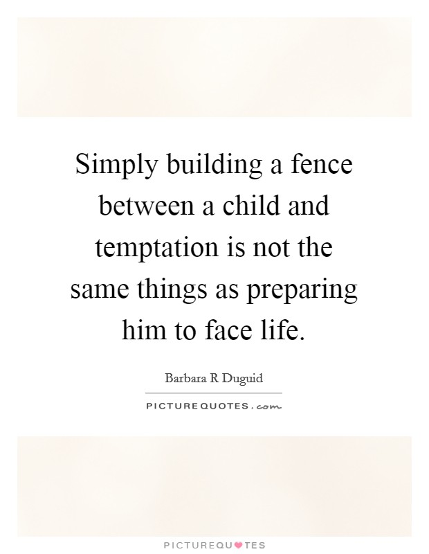 Simply building a fence between a child and temptation is not the same things as preparing him to face life Picture Quote #1