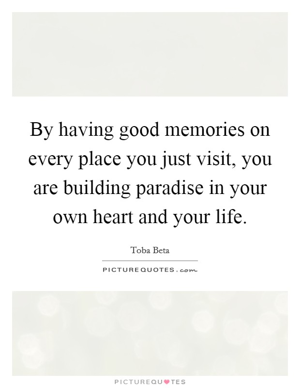 By having good memories on every place you just visit, you are building paradise in your own heart and your life. Picture Quote #1