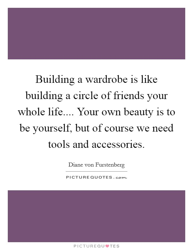 Building a wardrobe is like building a circle of friends your whole life.... Your own beauty is to be yourself, but of course we need tools and accessories Picture Quote #1