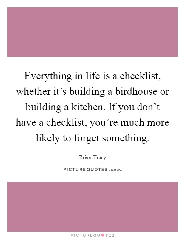 Everything in life is a checklist, whether it's building a birdhouse or building a kitchen. If you don't have a checklist, you're much more likely to forget something Picture Quote #1