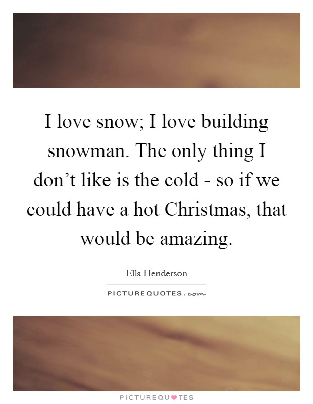I love snow; I love building snowman. The only thing I don't like is the cold - so if we could have a hot Christmas, that would be amazing Picture Quote #1