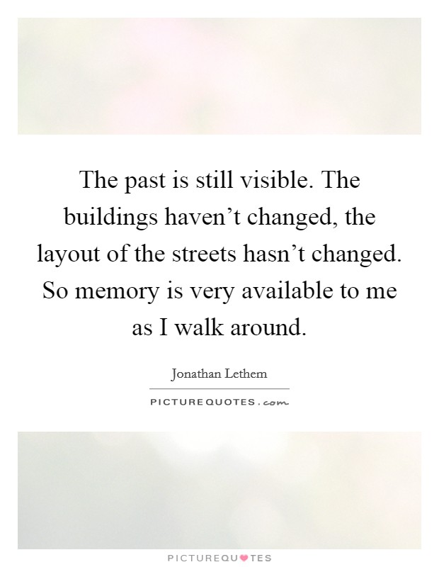 The past is still visible. The buildings haven't changed, the layout of the streets hasn't changed. So memory is very available to me as I walk around. Picture Quote #1