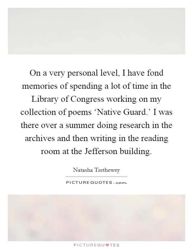 On a very personal level, I have fond memories of spending a lot of time in the Library of Congress working on my collection of poems 'Native Guard.' I was there over a summer doing research in the archives and then writing in the reading room at the Jefferson building Picture Quote #1
