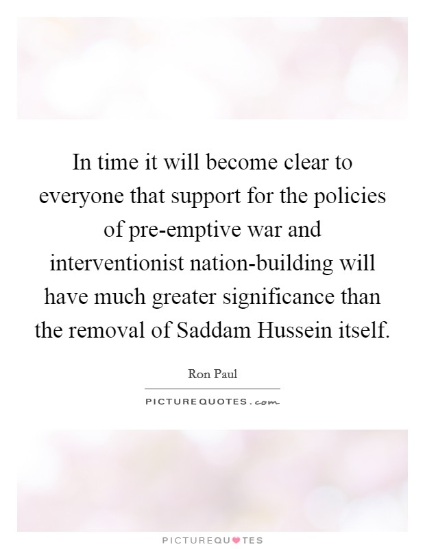In time it will become clear to everyone that support for the policies of pre-emptive war and interventionist nation-building will have much greater significance than the removal of Saddam Hussein itself Picture Quote #1