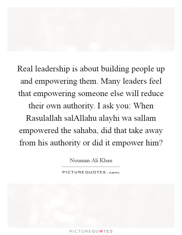 Real leadership is about building people up and empowering them. Many leaders feel that empowering someone else will reduce their own authority. I ask you: When Rasulallah salAllahu alayhi wa sallam empowered the sahaba, did that take away from his authority or did it empower him? Picture Quote #1
