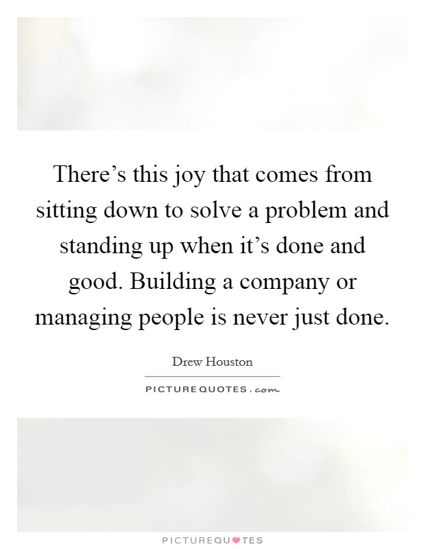 There's this joy that comes from sitting down to solve a problem and standing up when it's done and good. Building a company or managing people is never just done Picture Quote #1