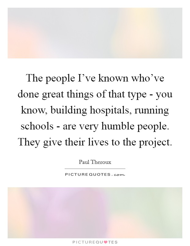 The people I've known who've done great things of that type - you know, building hospitals, running schools - are very humble people. They give their lives to the project Picture Quote #1