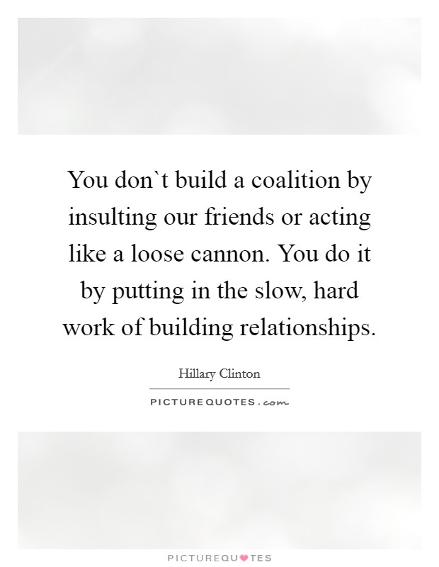 You don`t build a coalition by insulting our friends or acting like a loose cannon. You do it by putting in the slow, hard work of building relationships Picture Quote #1