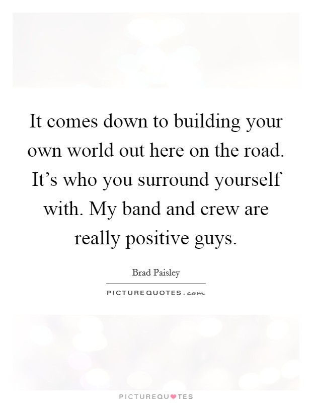 It comes down to building your own world out here on the road. It's who you surround yourself with. My band and crew are really positive guys Picture Quote #1