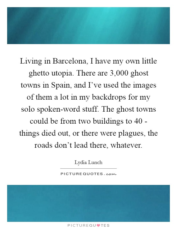 Living in Barcelona, I have my own little ghetto utopia. There are 3,000 ghost towns in Spain, and I've used the images of them a lot in my backdrops for my solo spoken-word stuff. The ghost towns could be from two buildings to 40 - things died out, or there were plagues, the roads don't lead there, whatever Picture Quote #1