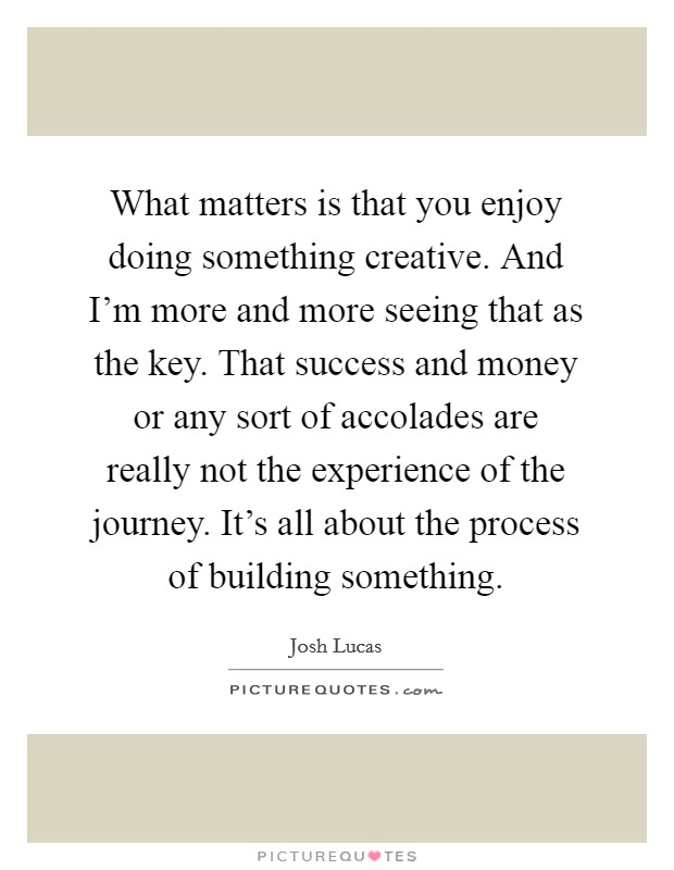 What matters is that you enjoy doing something creative. And I'm more and more seeing that as the key. That success and money or any sort of accolades are really not the experience of the journey. It's all about the process of building something Picture Quote #1